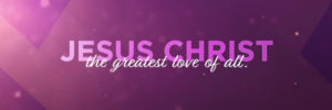 Valentine's Day - Jesus Christ the greatest love of all