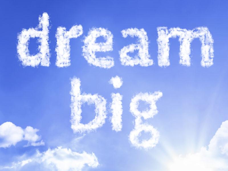 What does it entail to DREAM BIG?